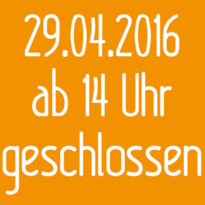 Freitag 29.04.2016 ab 14 Uhr geschlossen!!!